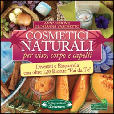 Cosmetici naturali per viso, corpo e capelli. Divertiti e risparmia con oltre 120 ricette «fai da te»