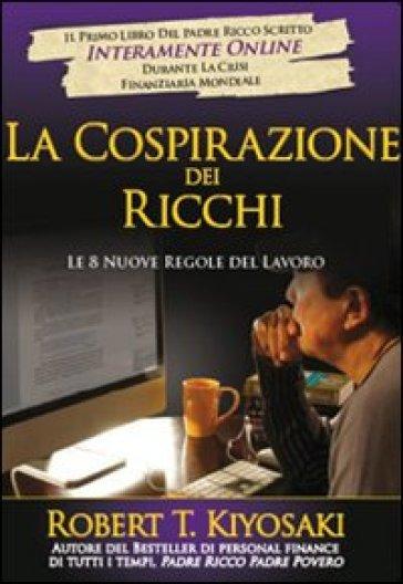 Cospirazione dei ricchi. Le 8 nuove regole del lavoro (La) - Robert T. Kiyosaki | Thecosgala.com