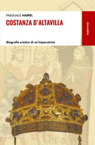 Costanza D'Altavilla. Biografia eretica di un'imperatrice - Pasquale Hamel | Rochesterscifianimecon.com