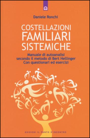 Costellazioni familiari sistemiche. Manuale di autoanalisi secondo il metodo di Bert Hellinger. Con questionari ed esercizi - Daniele Ronchi  