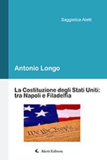 La Costituzione degli Stati Uniti: tra Napoli e Filadelfia - Antonio Longo | Rochesterscifianimecon.com