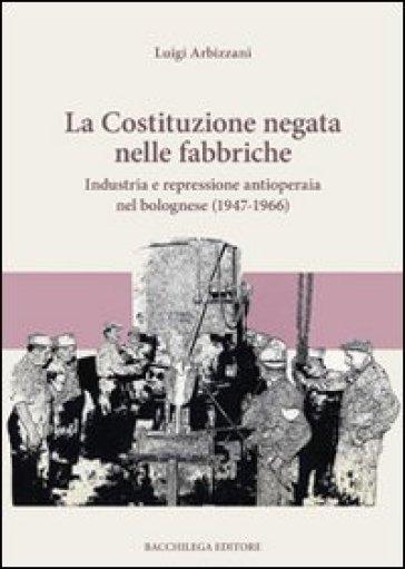 La Costituzione negata nelle fabbriche. Industria e repressione antioperaia nel bolognese (1947-1966) - Luigi Arbizzani |