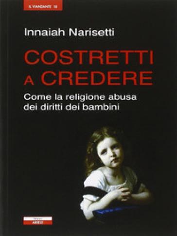 Costretti a credere. Come la religione abusa dei diritti dei bambini - Innaiah Narisetti  