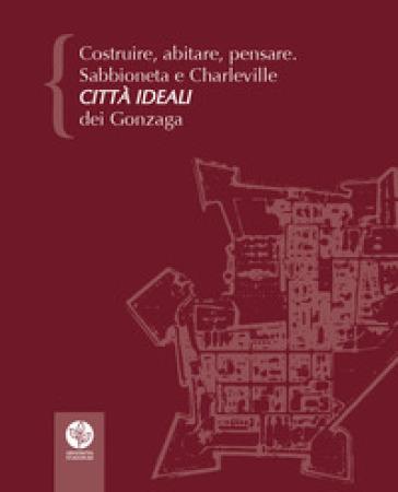 Costruire, abitare, pensare. Sabbioneta e Charleville città ideali dei Gonzaga - P. Bertelli pdf epub