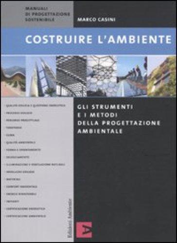 Costruire l'ambiente. Gli strumenti e i metodi della progettazione ambientale - Marco Casini |