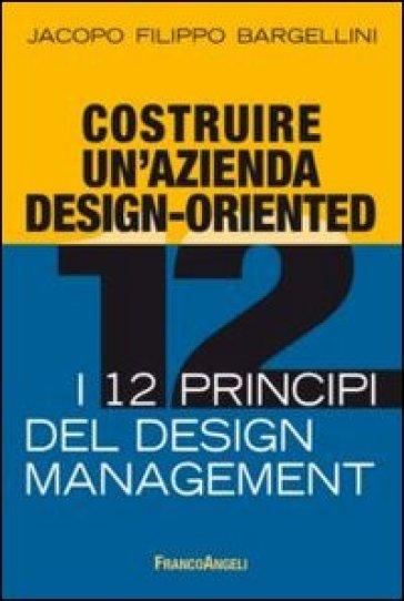 Costruire un'azienda design-oriented. I 12 principi del design management - Jacopo F. Bargellini pdf epub