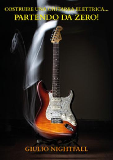 Costruire una chitarra elettrica... partendo da zero! - Giulio Nightfall |