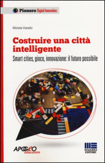 Costruire una città intelligente. Smart cities, gioco, innovazione: il futuro possibile - Michele Vianello |