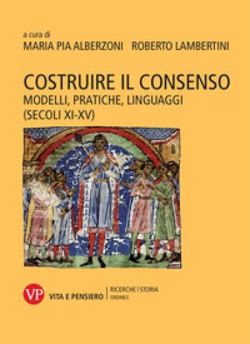Costruire il consenso. Modelli, pratiche, linguaggi (secoli XI-XV) - Maria Pia Alberzoni |