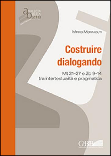 Costruire dialogando. Mt 21-27 e Zc 9-14 tra intertestualità e pragmatica - Mirko Montaguti |
