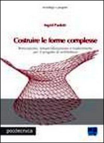 Costruire le forme complesse. Innovazione, industrializzazione e trasferimento per il progetto di architettura - Ingrid Paoletti |