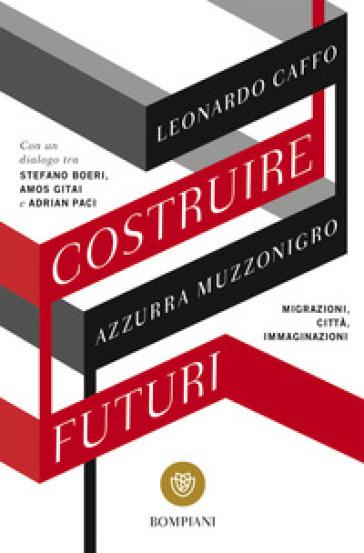 Costruire futuri. Migrazioni, città, immaginazioni - Leonardo Caffo |