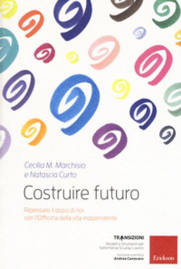 Costruire futuro. Ripensare il dopo di noi con l'Officina della vita indipendente - Cecilia Maria Marchisio |