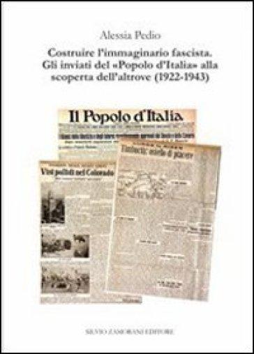 Costruire l'immaginario fascista. Gli inviati del «popolo d'Italia» alla scoperta dell'altrove (1922-1943) - Alessia Pedio | Jonathanterrington.com