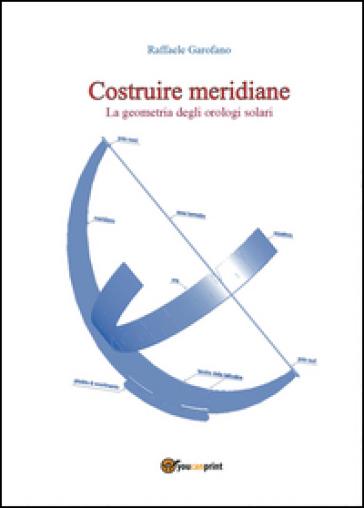Costruire meridiane. La geometria degli orologi solari - Raffaele Garofano | Thecosgala.com