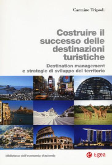 Costruire il successo delle destinazioni turistiche. Destination management e strategie di sviluppo del territorio - Carmine Tripodi |