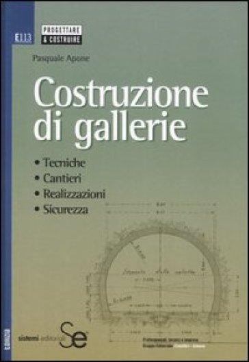 Costruzione di gallerie. Tecniche, cantieri, realizzazioni, sicurezza - Pasquale Apone  