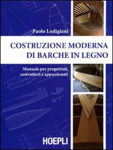 Costruzione moderna di barche in legno. Manuale per progettisti, costruttori e appassionati - Paolo Lodigiani |