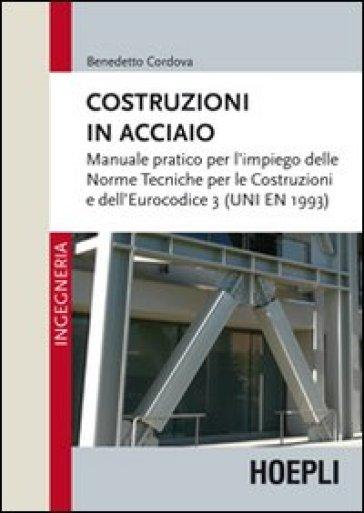 Costruzioni in acciaio. Manuale pratico per l'impiego delle norme tecniche per le costruzioni e dell'Eurocodice 3 (UNI EN 1993) - Benedetto Cordova pdf epub