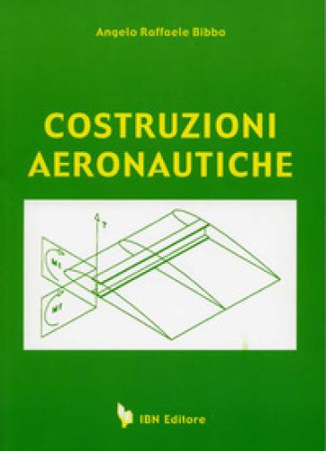 Costruzioni aeronautiche. Per gli Ist. Tecnici - Angelo Raffaele Bibbo |