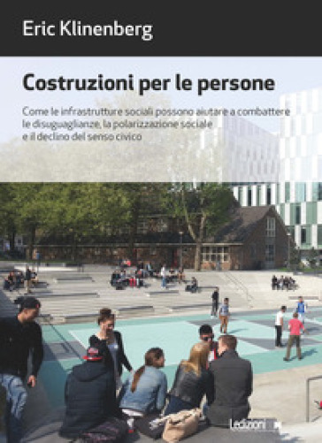Costruzioni per le persone. Come le infrastrutture sociali possono aiutare a combattere le disuguaglianze, la polarizzazione sociale e il declino del senso civico - Eric Klinenberg |