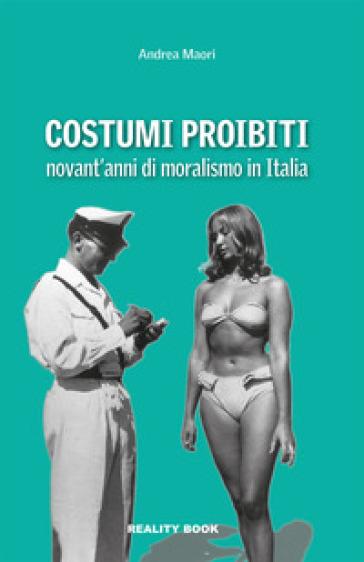 Costumi proibiti. Novant'anni di moralismo in Italia - Andrea Maori |