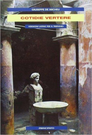 Cotidie vertere. Versioni latine. Per il triennio delle Scuole superiori - Giuseppe De Micheli |