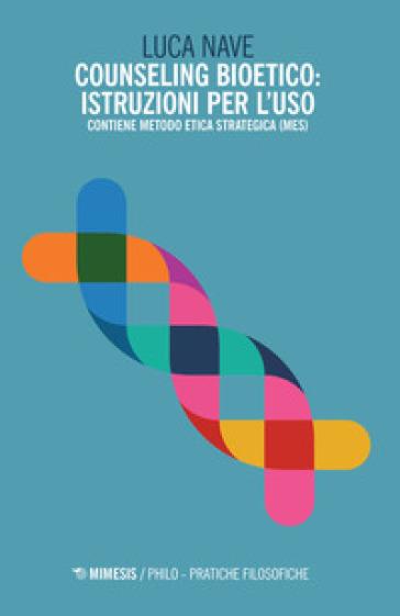 Counseling bioetico: istruzioni per l'uso. Contiene metodo etica strategica (MES) - Luca Nave | Jonathanterrington.com