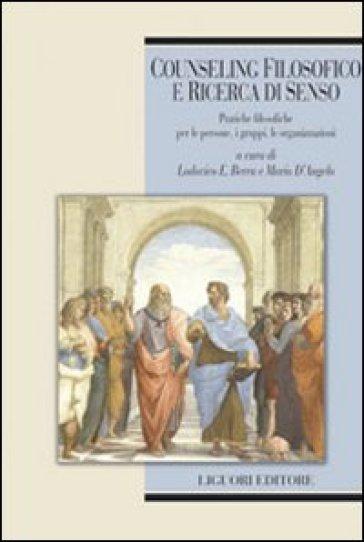 Counseling filosofico e ricerca di senso. Pratiche filosofiche per le persone, i gruppi, le organizzazioni - L. E. Berra |