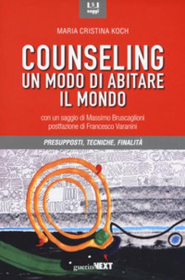 Counseling. Un modo di abitare il mondo. Presupposti, tecniche, finalità - Maria Cristina Koch  