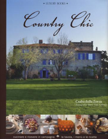 Country chic. Cucinare e ricevere in campagna. La tavola, i menù e le ricette - Csaba Dalla Zorza  