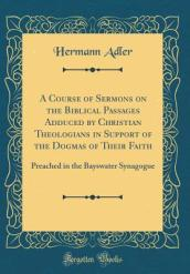A Course of Sermons on the Biblical Passages Adduced by Christian Theologians in Support of the Dogmas of Their Faith