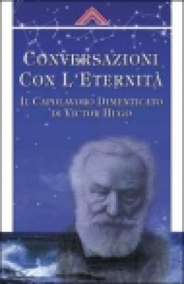 Coversazioni con l'eternità. Il capolavoro dimanticato di Victor Hugo - Martin Ebon |