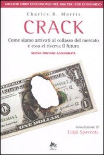Crack. Come siamo arrivati al collasso del mercato e cosa ci riserva il futuro - Charles R. Morris |