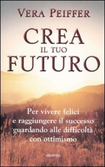 Crea il tuo futuro - Vera Peiffer  