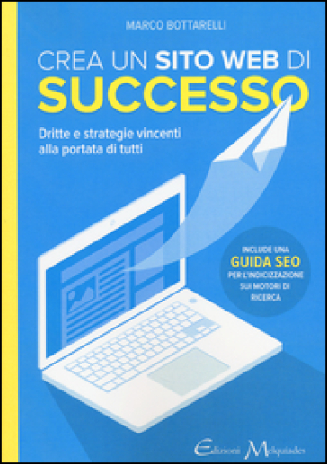 Crea un sito web di successo. Dritte e strategie vincenti alla portata di tutti - Marco Bottarelli  