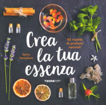 Crea la tua essenza. 50 ricette di profumi naturali - Sylvie Hampikian | Thecosgala.com