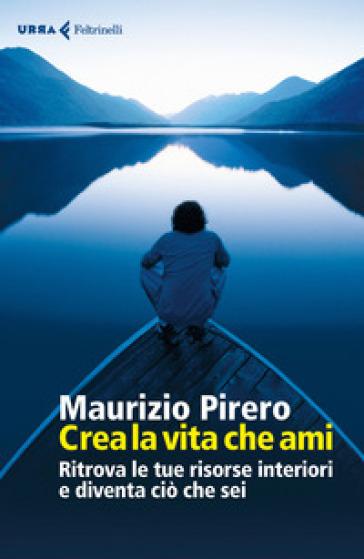 Crea la vita che ami. Ritrova le tue risorse interiori e diventa ciò che sei - Maurizio Pirero | Jonathanterrington.com
