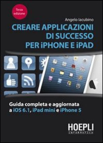 Creare applicazioni di successo per iPhone e iPad. Guida completa e aggiornata a iOS 6.1, iPad Mini e iPhone 5 - Angelo Iacubino |