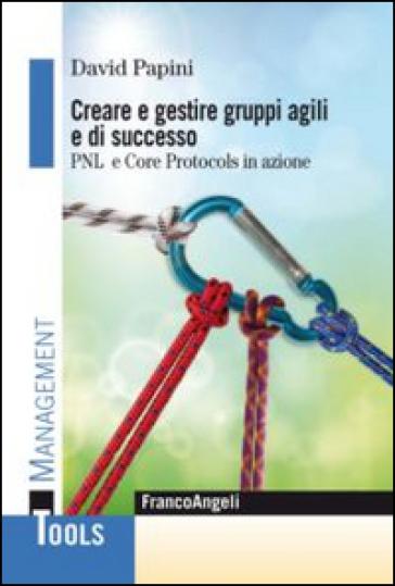 Creare e gestire gruppi agili e di successo. PNL e Core Protocols in azione - David Papini pdf epub