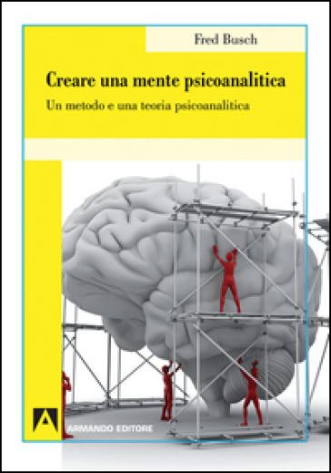 Creare una mente psicoanalitica. Un metodo ed una teoria psicoanalitica - Fred Busch |