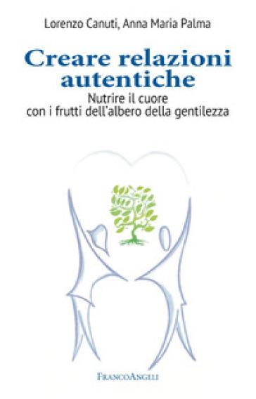 Creare relazioni autentiche. Nutrire il cuore con i frutti dell'albero della gentilezza - Lorenzo Canuti |