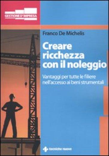 Creare ricchezza con il noleggio. Vantaggi per tutta la filiera nell'accesso ai beni strumentali - Franco De Michelis |