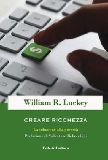Creare ricchezza. La soluzione alla povertà - William R. Luckey pdf epub