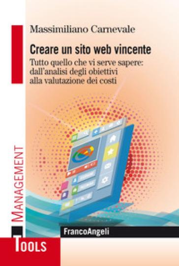 Creare un sito web vincente. Tutto quello che vi serve sapere: dall'analisi degli obiettivi alla valutazione dei costi - Massimiliano Carnevale |