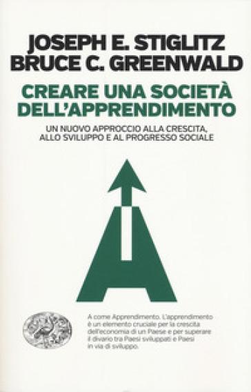 Creare una società dell'apprendimento. Un nuovo approccio alla crescita, allo sviluppo e al progresso sociale - Bruce Greenwald | Thecosgala.com