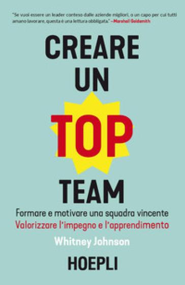 Creare un top team. Formare e motivare una squadra vincente. Valorizzare l'impegno e l'apprendimento - Whitney Johnson |