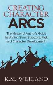 Creating Character Arcs: The Masterful Author s Guide to Uniting Story Structure, Plot, and Character Development