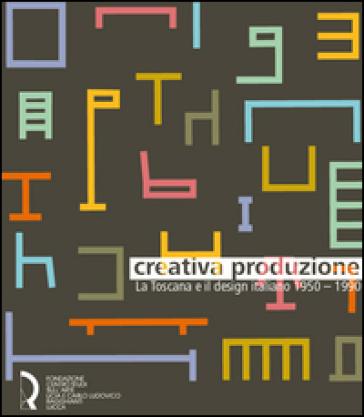 Creativa produzione. La Toscana e il design italiano 1950-1990. Catalogo della mostra (Lucca, 13 giugno-1 novembre 2015). Ediz. illustrata - E. Trincherini  