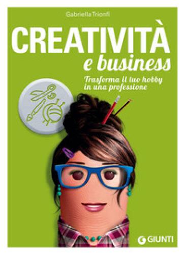 Creatività e business. Trasforma il tuo hobby in una professione - Gabriella Trionfi |